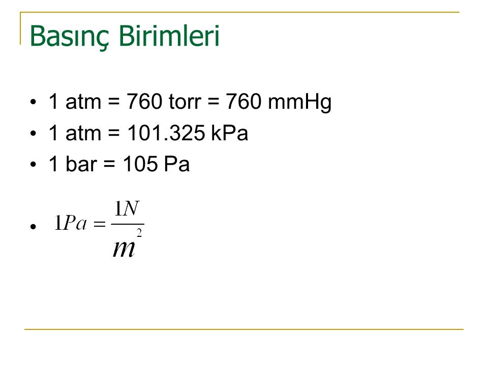 Basınç Birimleri 1 atm = 760 torr = 760 mmHg 1 atm = 101.325 kPa