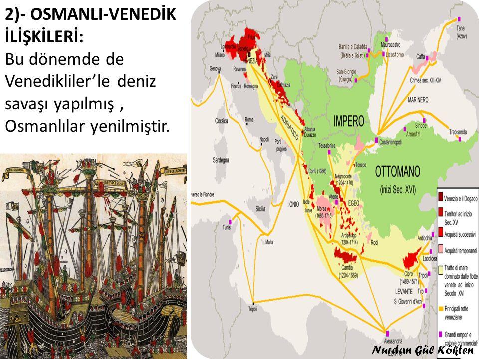 2)- OSMANLI-VENEDİK İLİŞKİLERİ: Bu dönemde de Venedikliler'le deniz savaşı yapılmış , Osmanlılar yenilmiştir.