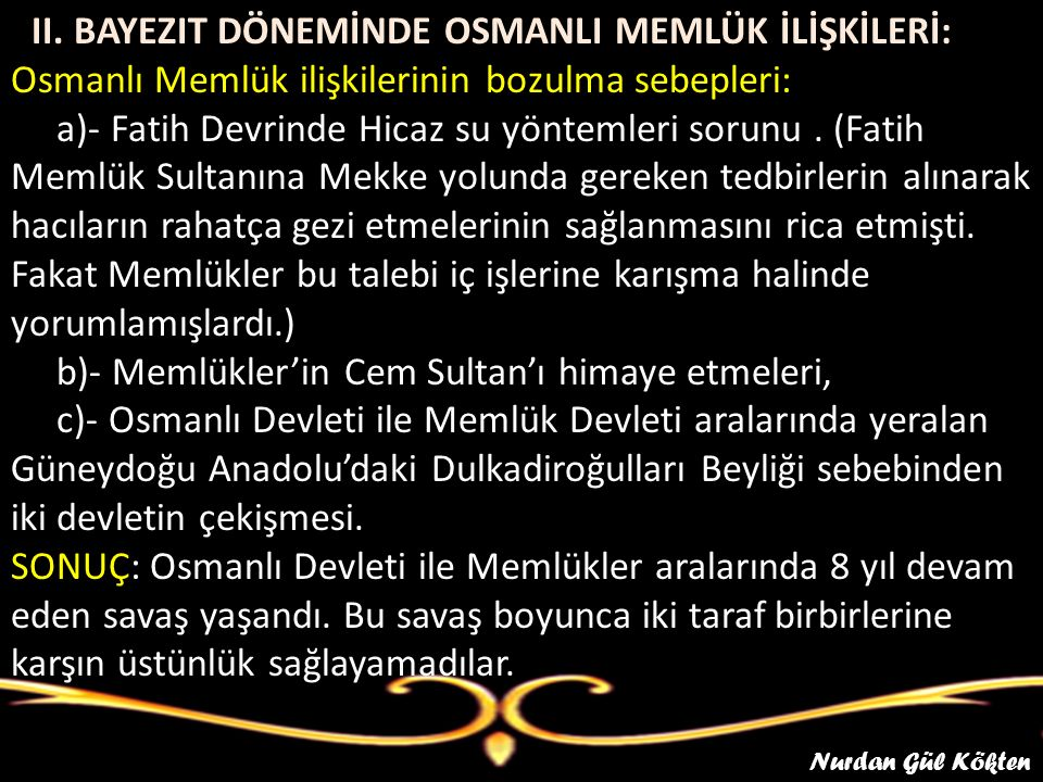 4 II. BAYEZIT DÖNEMİNDE OSMANLI MEMLÜK İLİŞKİLERİ: Osmanlı Memlük ilişkilerinin bozulma sebepleri: a)- Fatih Devrinde Hicaz su yöntemleri sorunu . (Fatih Memlük Sultanına Mekke yolunda gereken tedbirlerin alınarak hacıların rahatça gezi etmelerinin sağlanmasını rica etmişti. Fakat Memlükler bu talebi iç işlerine karışma halinde yorumlamışlardı.) b)- Memlükler'in Cem Sultan'ı himaye etmeleri, c)- Osmanlı Devleti ile Memlük Devleti aralarında yeralan Güneydoğu Anadolu'daki Dulkadiroğulları Beyliği sebebinden iki devletin çekişmesi. SONUÇ: Osmanlı Devleti ile Memlükler aralarında 8 yıl devam eden savaş yaşandı. Bu savaş boyunca iki taraf birbirlerine karşın üstünlük sağlayamadılar.