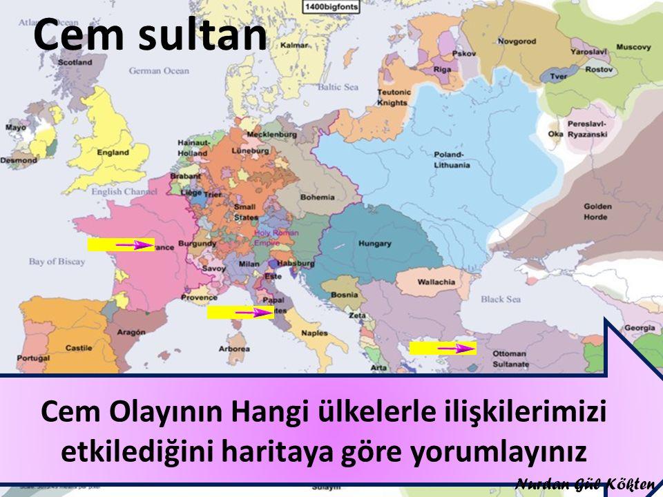 Cem sultan Cem Olayının Hangi ülkelerle ilişkilerimizi etkilediğini haritaya göre yorumlayınız.
