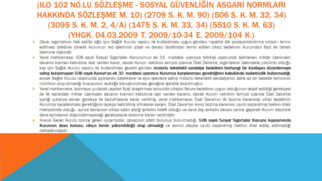 (ILO 102 No.lu Sözleşme - Sosyal Güvenlİğİn Asgarİ NormlarI HakkInda Sözleşme m. 10) (2709 S. K. m. 90) (506 S. K. m. 32, 34) (3095 S. K. m. 2, 4/A) (1475 S. K. m. 33, 34) (5510 S. K. m. 63) (YHGK. 04.03.2009 T. 2009/10-34 E. 2009/104 K.)