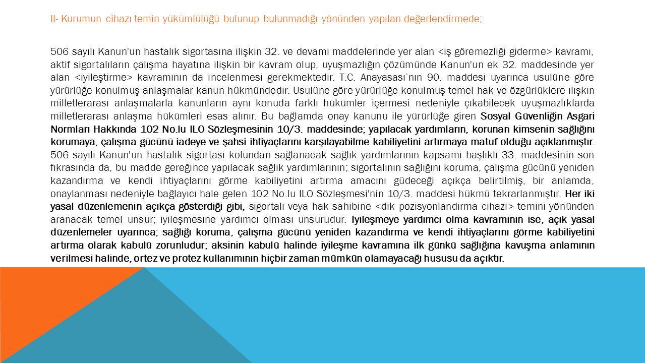II- Kurumun cihazı temin yükümlülüğü bulunup bulunmadığı yönünden yapılan değerlendirmede; 506 sayılı Kanun un hastalık sigortasına ilişkin 32.