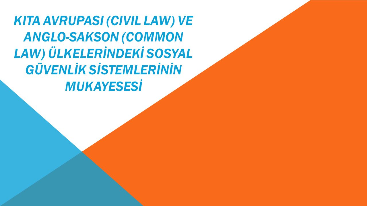 KITA AVRUPASI (CIVIL LAW) ve ANGLO-SAKSON (COMMON LAW) ÜLKELERİNDEKİ SOSYAL GÜVENLİK SİSTEMLERİNİN MUKAYESESİ