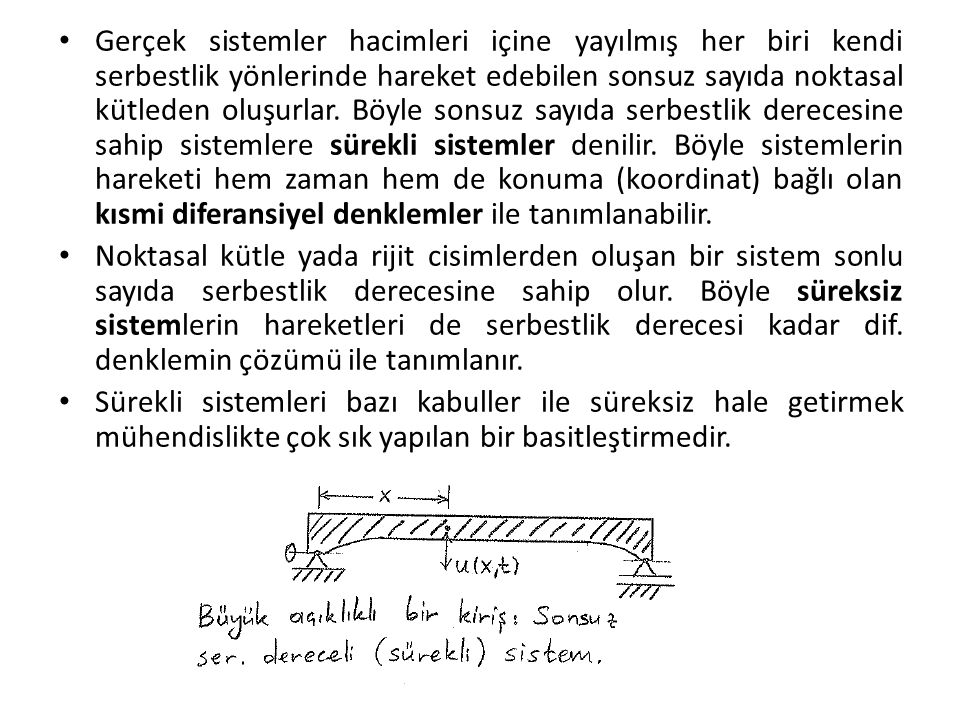 Gerçek sistemler hacimleri içine yayılmış her biri kendi serbestlik yönlerinde hareket edebilen sonsuz sayıda noktasal kütleden oluşurlar. Böyle sonsuz sayıda serbestlik derecesine sahip sistemlere sürekli sistemler denilir. Böyle sistemlerin hareketi hem zaman hem de konuma (koordinat) bağlı olan kısmi diferansiyel denklemler ile tanımlanabilir.