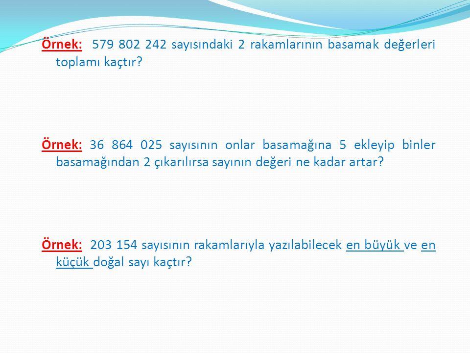 Örnek: 579 802 242 sayısındaki 2 rakamlarının basamak değerleri toplamı kaçtır.