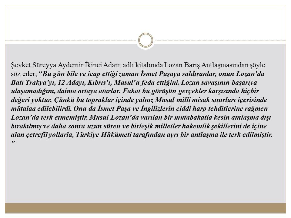 Şevket Süreyya Aydemir İkinci Adam adlı kitabında Lozan Barış Antlaşmasından şöyle söz eder; Bu gün bile ve icap ettiği zaman İsmet Paşaya saldıranlar, onun Lozan'da Batı Trakya'yı, 12 Adayı, Kıbrıs'ı, Musul'u feda ettiğini, Lozan savaşının başarıya ulaşamadığını, daima ortaya atarlar.