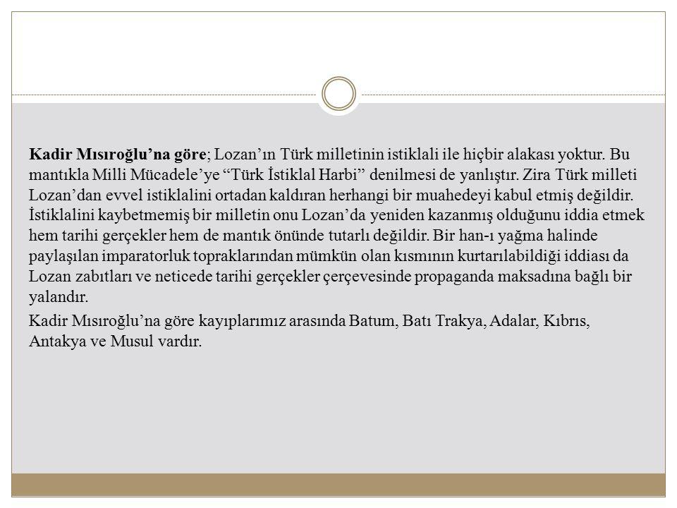 Kadir Mısıroğlu'na göre; Lozan'ın Türk milletinin istiklali ile hiçbir alakası yoktur.