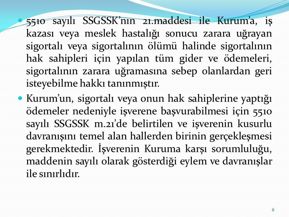 5510 sayılı SSGSSK'nın 21.maddesi ile Kurum'a, iş kazası veya meslek hastalığı sonucu zarara uğrayan sigortalı veya sigortalının ölümü halinde sigortalının hak sahipleri için yapılan tüm gider ve ödemeleri, sigortalının zarara uğramasına sebep olanlardan geri isteyebilme hakkı tanınmıştır.