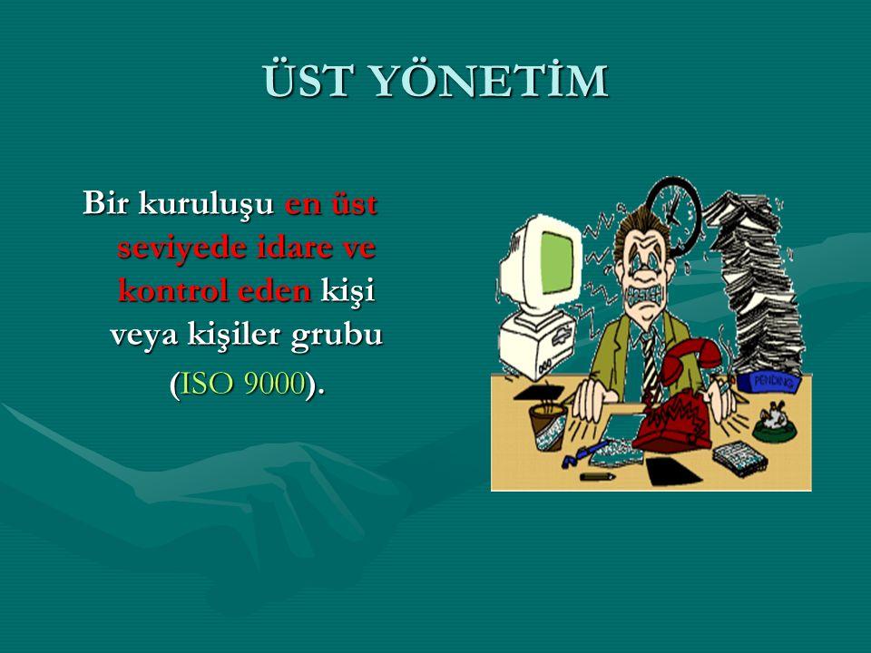 ÜST YÖNETİM Bir kuruluşu en üst seviyede idare ve kontrol eden kişi veya kişiler grubu (ISO 9000).