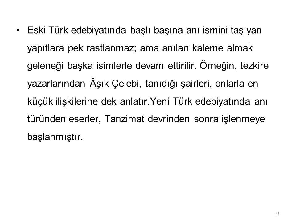 Eski Türk edebiyatında başlı başına anı ismini taşıyan yapıtlara pek rastlanmaz; ama anıları kaleme almak geleneği başka isimlerle devam ettirilir.