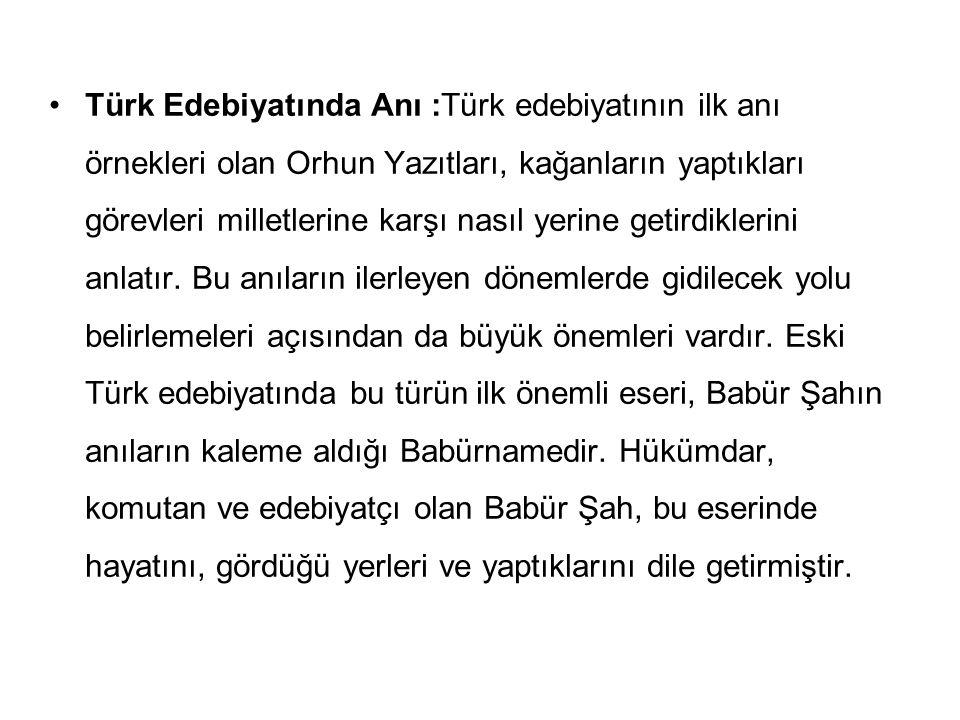 Türk Edebiyatında Anı :Türk edebiyatının ilk anı örnekleri olan Orhun Yazıtları, kağanların yaptıkları görevleri milletlerine karşı nasıl yerine getirdiklerini anlatır.