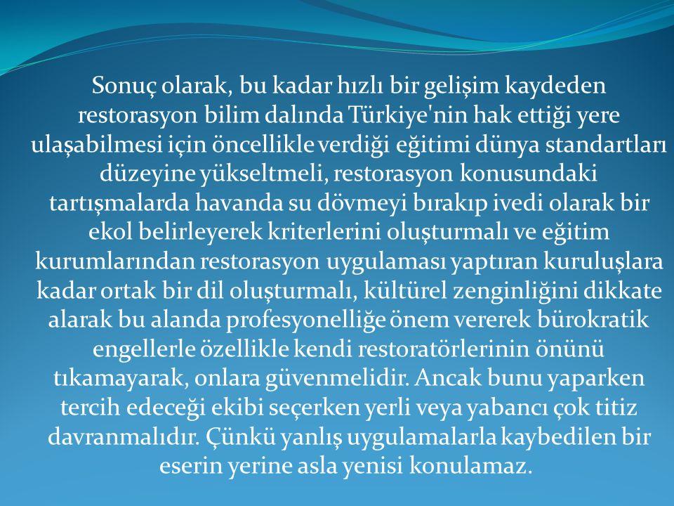 Sonuç olarak, bu kadar hızlı bir gelişim kaydeden restorasyon bilim dalında Türkiye nin hak ettiği yere ulaşabilmesi için öncellikle verdiği eğitimi dünya standartları düzeyine yükseltmeli, restorasyon konusundaki tartışmalarda havanda su dövmeyi bırakıp ivedi olarak bir ekol belirleyerek kriterlerini oluşturmalı ve eğitim kurumlarından restorasyon uygulaması yaptıran kuruluşlara kadar ortak bir dil oluşturmalı, kültürel zenginliğini dikkate alarak bu alanda profesyonelliğe önem vererek bürokratik engellerle özellikle kendi restoratörlerinin önünü tıkamayarak, onlara güvenmelidir.