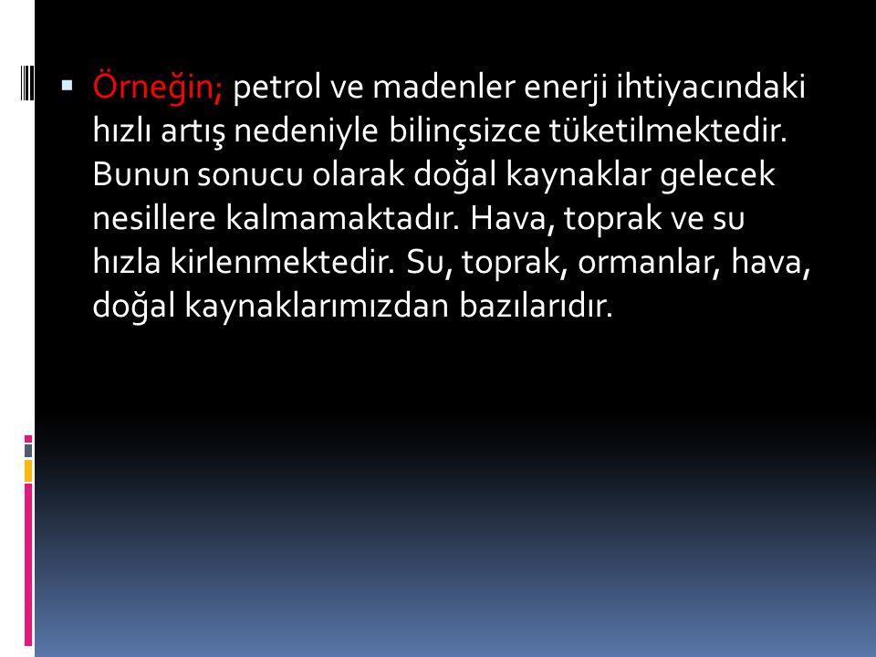 Örneğin; petrol ve madenler enerji ihtiyacındaki hızlı artış nedeniyle bilinçsizce tüketilmektedir.