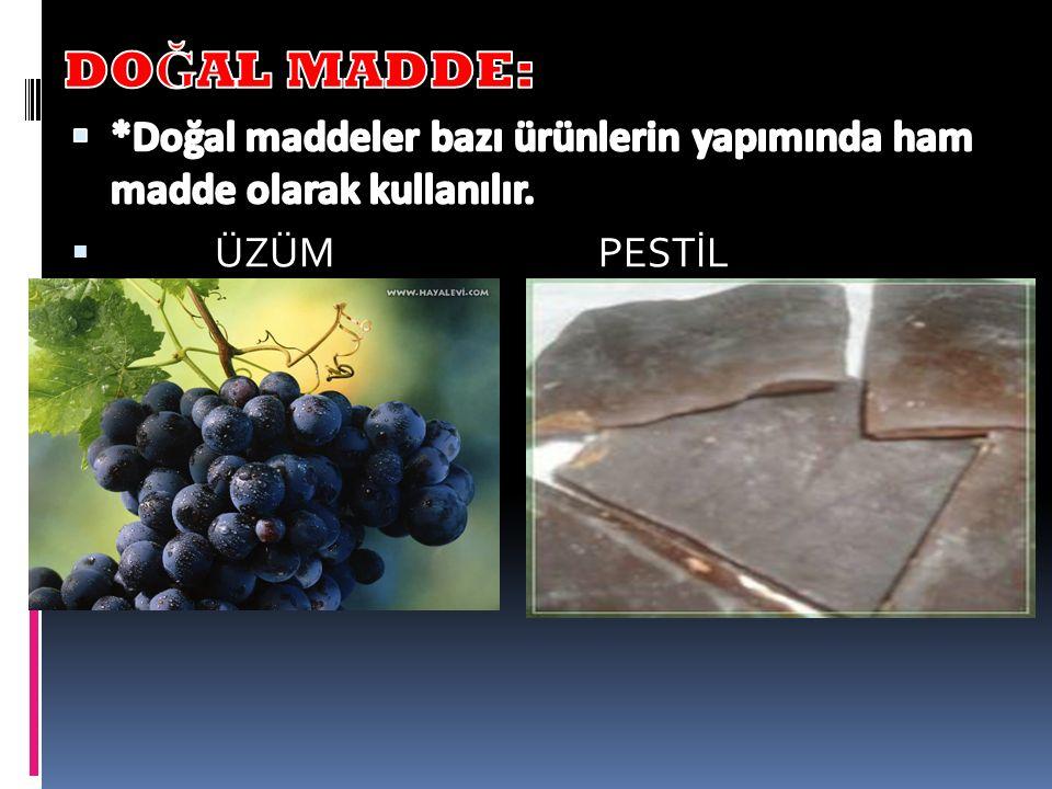 DOĞAL MADDE: *Doğal maddeler bazı ürünlerin yapımında ham madde olarak kullanılır.