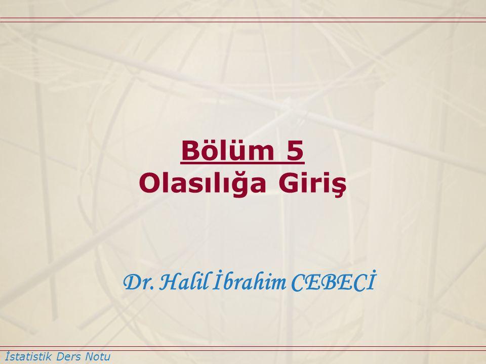 Bölüm 5 Olasılığa Giriş Dr. Halil İbrahim CEBECİ İstatistik Ders Notu