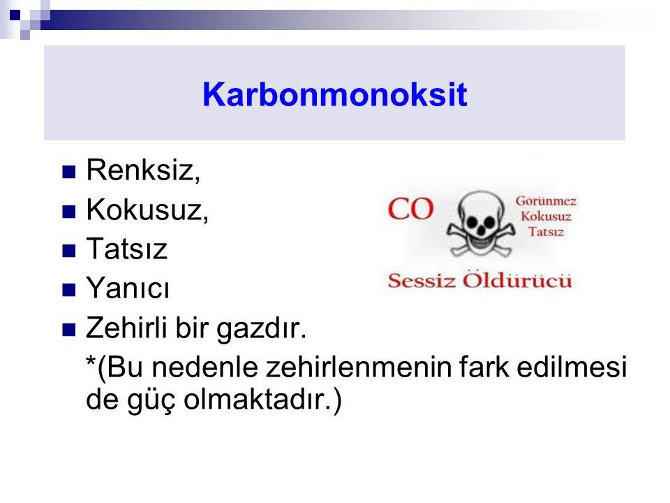 Karbonmonoksit Renksiz, Kokusuz, Tatsız Yanıcı Zehirli bir gazdır.