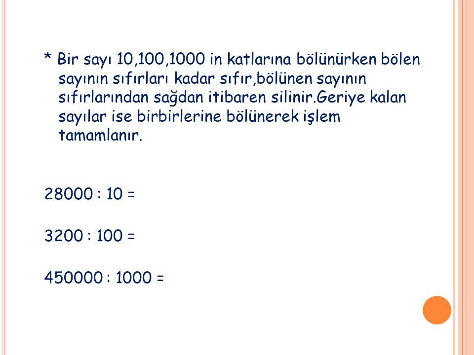 * Bir sayı 10,100,1000 in katlarına bölünürken bölen sayının sıfırları kadar sıfır,bölünen sayının sıfırlarından sağdan itibaren silinir.Geriye kalan sayılar ise birbirlerine bölünerek işlem tamamlanır.