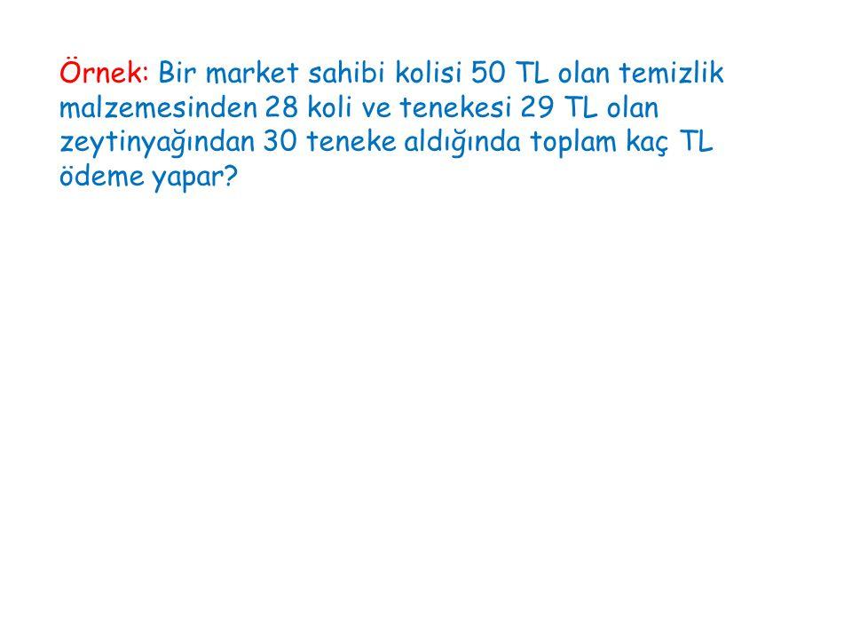 Örnek: Bir market sahibi kolisi 50 TL olan temizlik malzemesinden 28 koli ve tenekesi 29 TL olan zeytinyağından 30 teneke aldığında toplam kaç TL ödeme yapar
