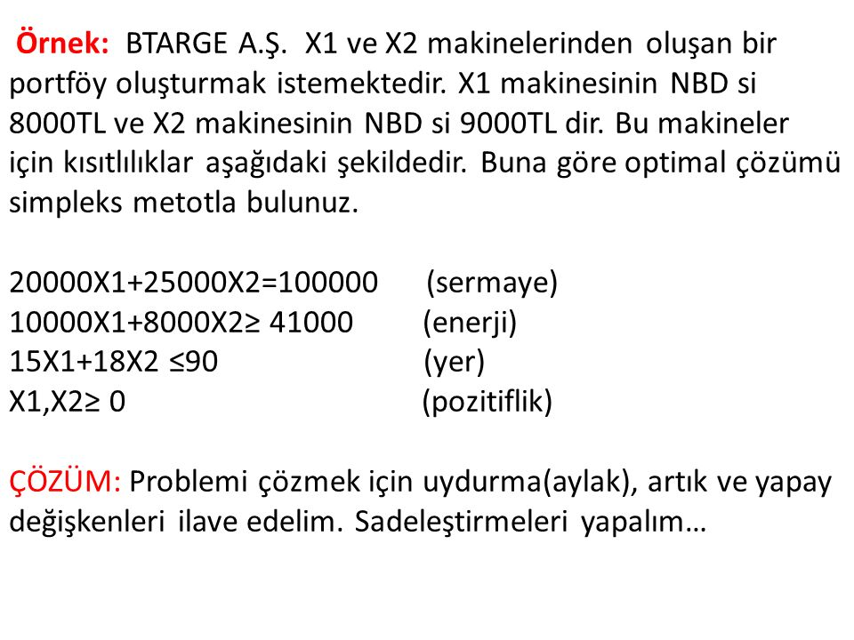 Örnek: BTARGE A.Ş. X1 ve X2 makinelerinden oluşan bir portföy oluşturmak istemektedir. X1 makinesinin NBD si 8000TL ve X2 makinesinin NBD si 9000TL dir. Bu makineler için kısıtlılıklar aşağıdaki şekildedir. Buna göre optimal çözümü simpleks metotla bulunuz.