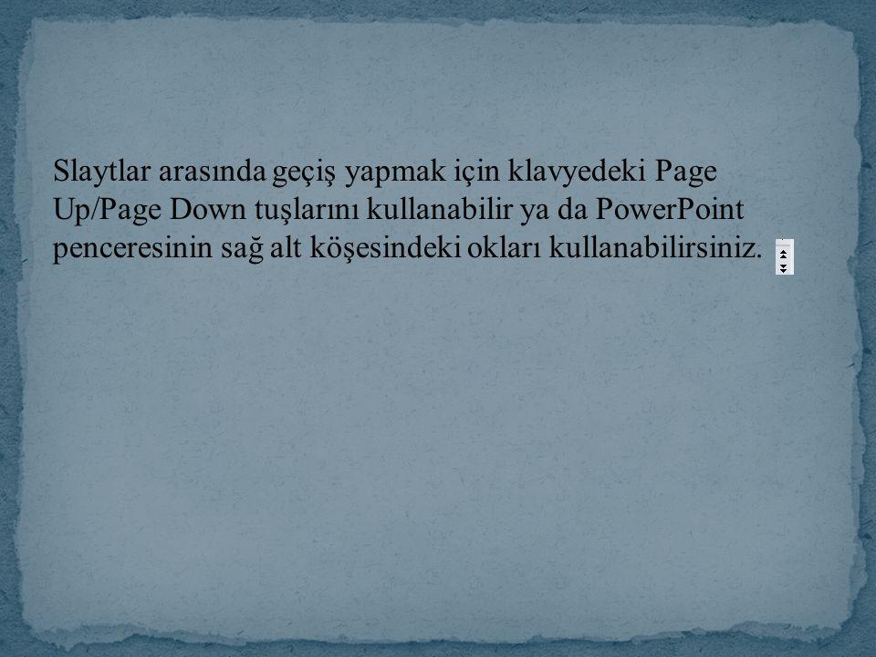 Slaytlar arasında geçiş yapmak için klavyedeki Page Up/Page Down tuşlarını kullanabilir ya da PowerPoint penceresinin sağ alt köşesindeki okları kullanabilirsiniz.