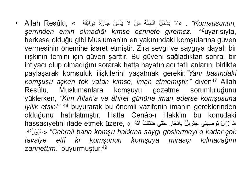Allah Resûlü, « لاَ يَدْخُلُ الْجَنَّةَ مَنْ لاَ يَأْمَنُ جَارُهُ بَوَائِقَهُ » . Komşusunun, şerrinden emin olmadığı kimse cennete giremez. 46uyarısıyla, herkese olduğu gibi Müslüman ın en yakınındaki komşularına güven vermesinin önemine işaret etmiştir.