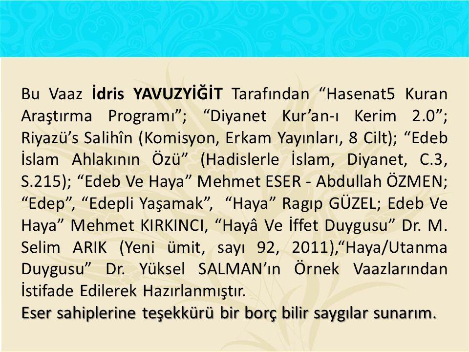 Bu Vaaz İdris YAVUZYİĞİT Tarafından Hasenat5 Kuran Araştırma Programı ; Diyanet Kur'an-ı Kerim 2.0 ; Riyazü's Salihîn (Komisyon, Erkam Yayınları, 8 Cilt); Edeb İslam Ahlakının Özü (Hadislerle İslam, Diyanet, C.3, S.215); Edeb Ve Haya Mehmet ESER - Abdullah ÖZMEN; Edep , Edepli Yaşamak , Haya Ragıp GÜZEL; Edeb Ve Haya Mehmet KIRKINCI, Hayâ Ve İffet Duygusu Dr. M. Selim ARIK (Yeni ümit, sayı 92, 2011), Haya/Utanma Duygusu Dr. Yüksel SALMAN'ın Örnek Vaazlarından İstifade Edilerek Hazırlanmıştır.