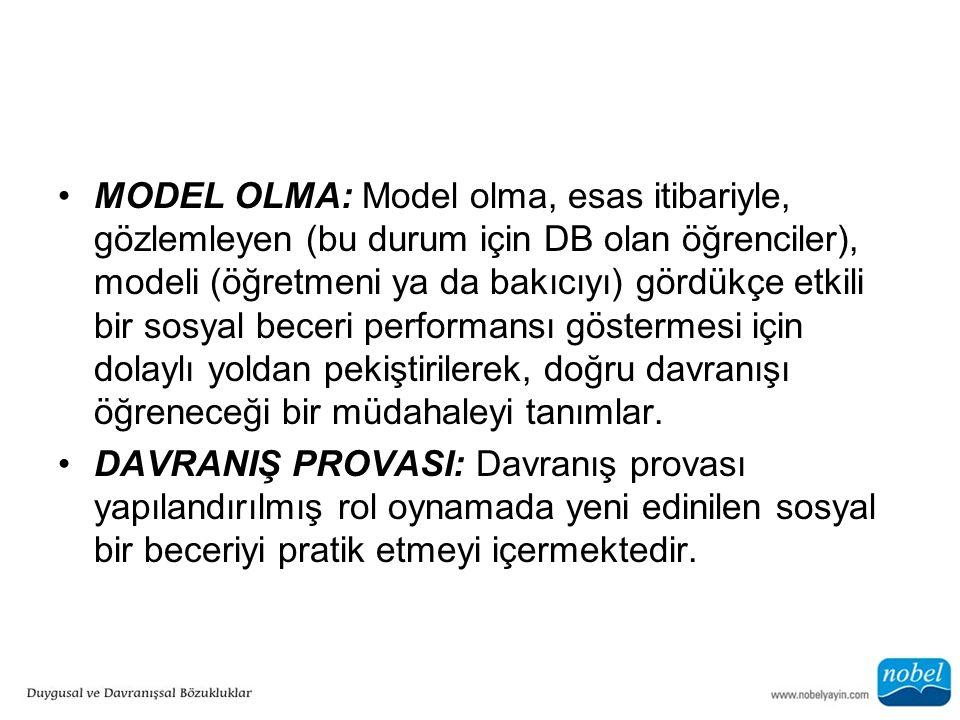 MODEL OLMA: Model olma, esas itibariyle, gözlemleyen (bu durum için DB olan öğrenciler), modeli (öğretmeni ya da bakıcıyı) gördükçe etkili bir sosyal beceri performansı göstermesi için dolaylı yoldan pekiştirilerek, doğru davranışı öğreneceği bir müdahaleyi tanımlar.
