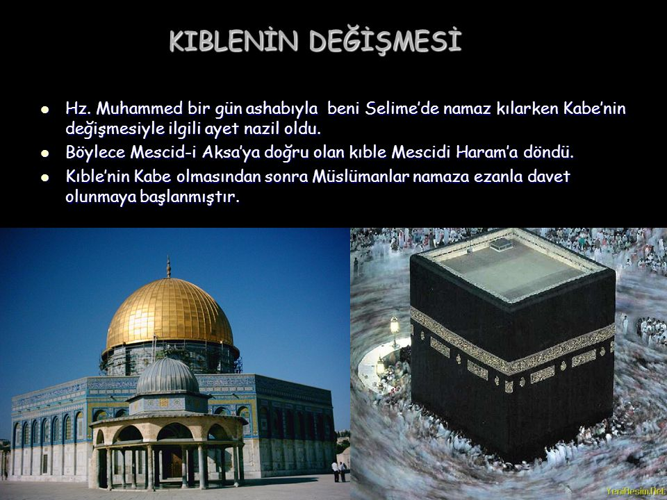 KIBLENİN DEĞİŞMESİ Hz. Muhammed bir gün ashabıyla beni Selime'de namaz kılarken Kabe'nin değişmesiyle ilgili ayet nazil oldu.