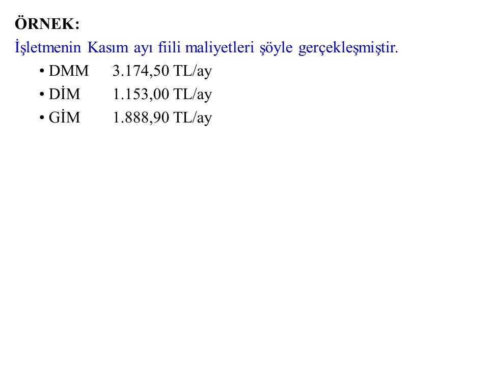 ÖRNEK: İşletmenin Kasım ayı fiili maliyetleri şöyle gerçekleşmiştir. DMM 3.174,50 TL/ay. DİM 1.153,00 TL/ay.