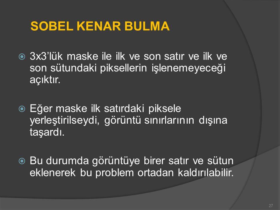 SOBEL KENAR BULMA 3x3'lük maske ile ilk ve son satır ve ilk ve son sütundaki piksellerin işlenemeyeceği açıktır.