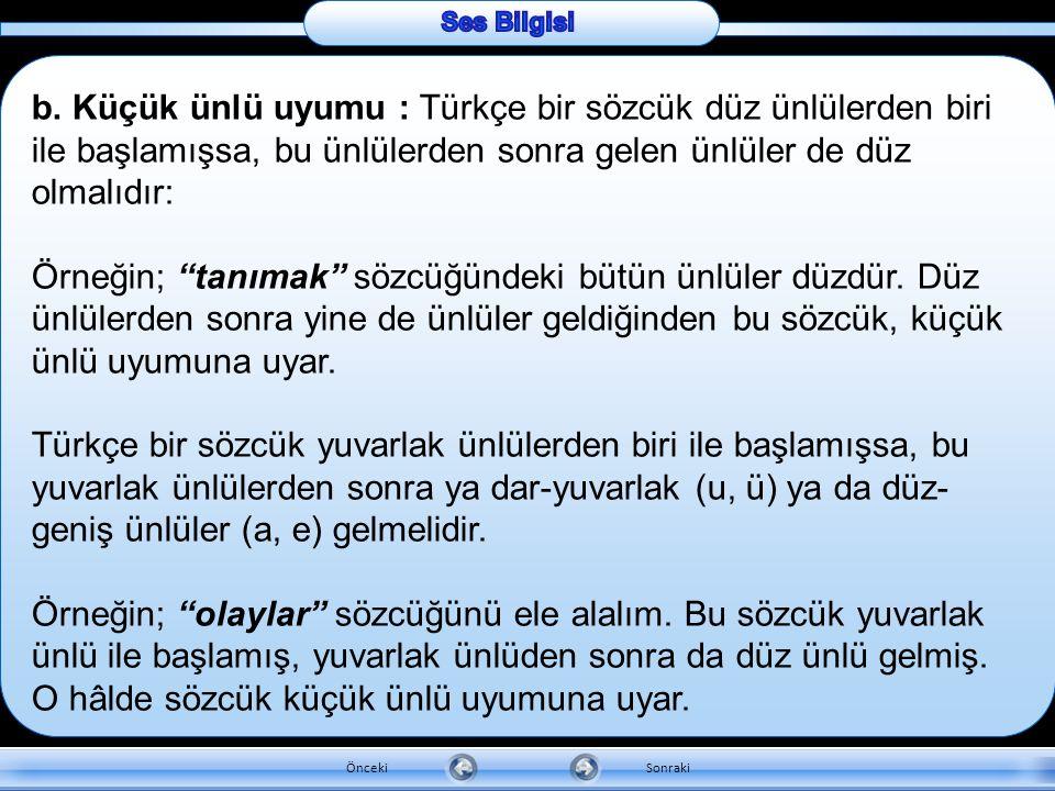Ses Bilgisi b. Küçük ünlü uyumu : Türkçe bir sözcük düz ünlülerden biri ile başlamışsa, bu ünlülerden sonra gelen ünlüler de düz olmalıdır: