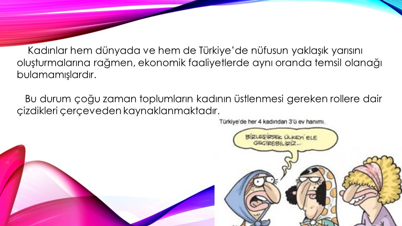 Kadınlar hem dünyada ve hem de Türkiye'de nüfusun yaklaşık yarısını