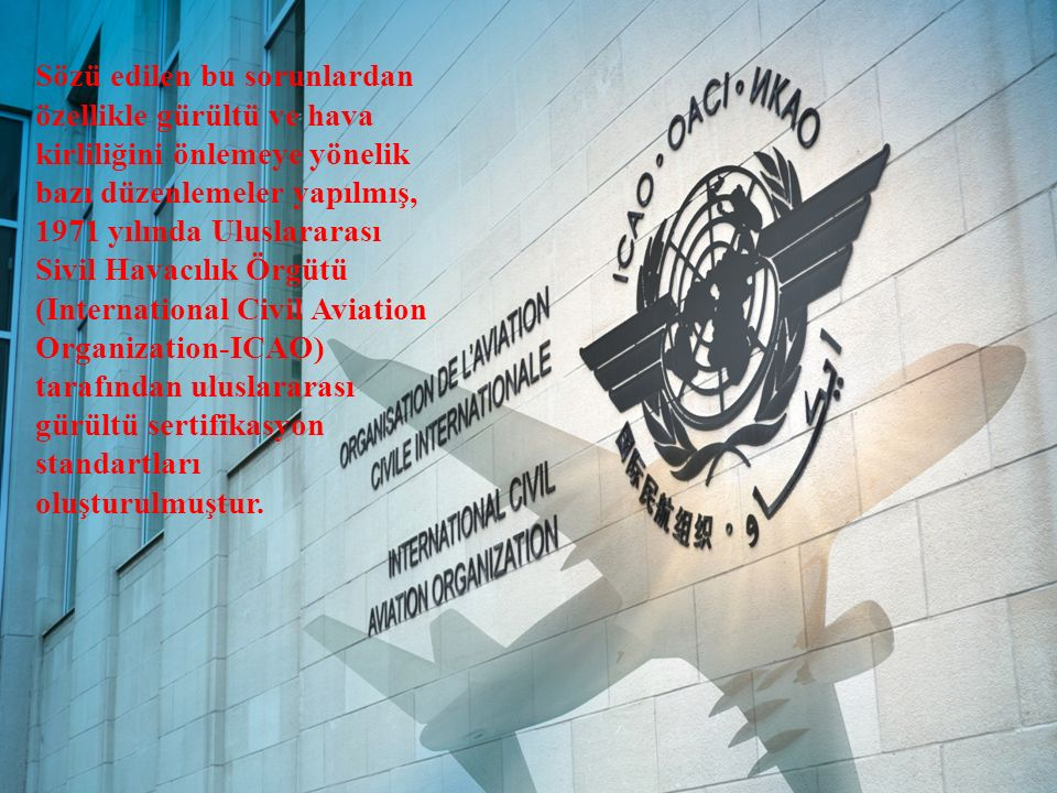 Sözü edilen bu sorunlardan özellikle gürültü ve hava kirliliğini önlemeye yönelik bazı düzenlemeler yapılmış, 1971 yılında Uluslararası Sivil Havacılık Örgütü (International Civil Aviation Organization-ICAO) tarafından uluslararası gürültü sertifikasyon standartları oluşturulmuştur.