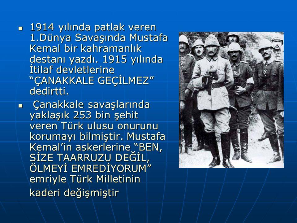 1914 yılında patlak veren 1.Dünya Savaşında Mustafa Kemal bir kahramanlık destanı yazdı. 1915 yılında İtilaf devletlerine ÇANAKKALE GEÇİLMEZ dedirtti.