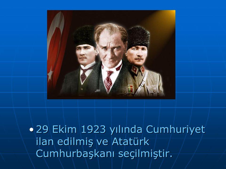 29 Ekim 1923 yılında Cumhuriyet ilan edilmiş ve Atatürk Cumhurbaşkanı seçilmiştir.