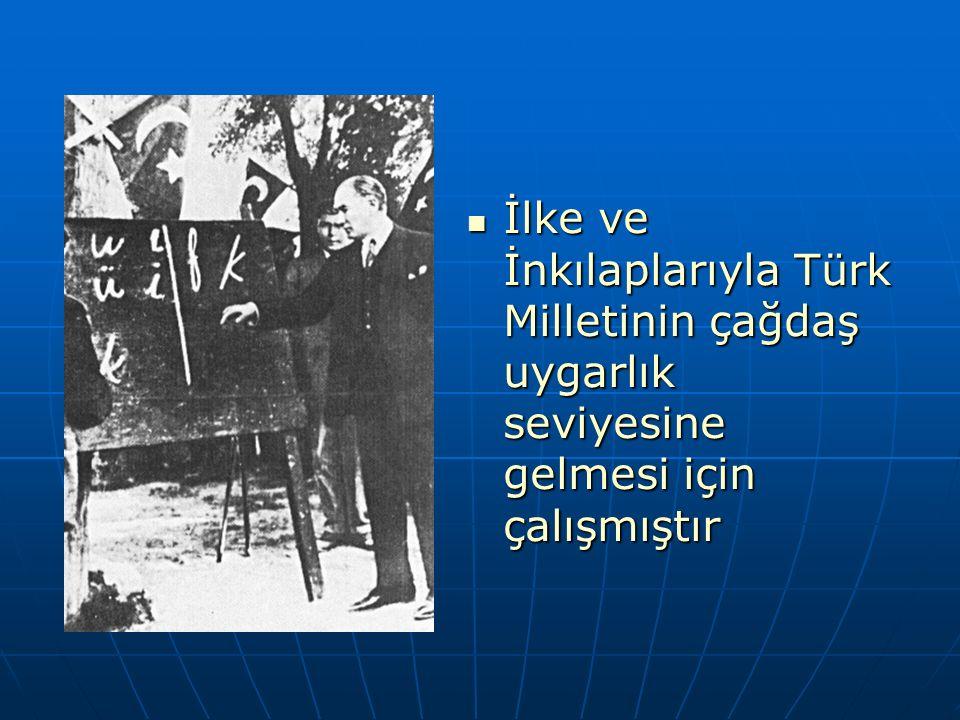İlke ve İnkılaplarıyla Türk Milletinin çağdaş uygarlık seviyesine gelmesi için çalışmıştır