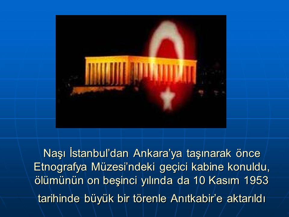 Naşı İstanbul'dan Ankara'ya taşınarak önce Etnografya Müzesi'ndeki geçici kabine konuldu, ölümünün on beşinci yılında da 10 Kasım 1953 tarihinde büyük bir törenle Anıtkabir'e aktarıldı