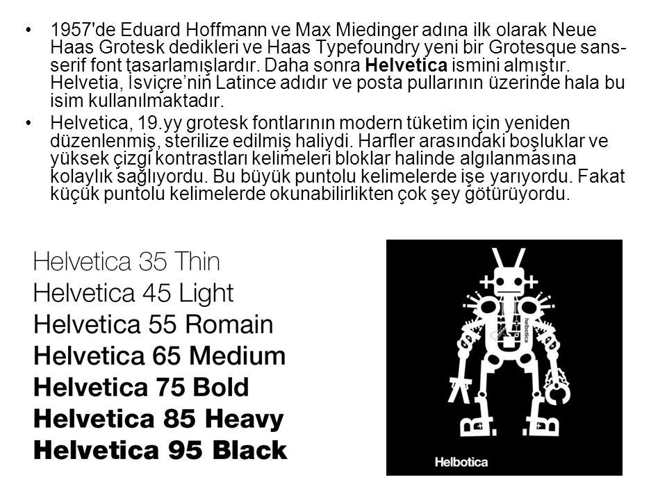 1957 de Eduard Hoffmann ve Max Miedinger adına ilk olarak Neue Haas Grotesk dedikleri ve Haas Typefoundry yeni bir Grotesque sans-serif font tasarlamışlardır. Daha sonra Helvetica ismini almıştır. Helvetia, İsviçre'nin Latince adıdır ve posta pullarının üzerinde hala bu isim kullanılmaktadır.