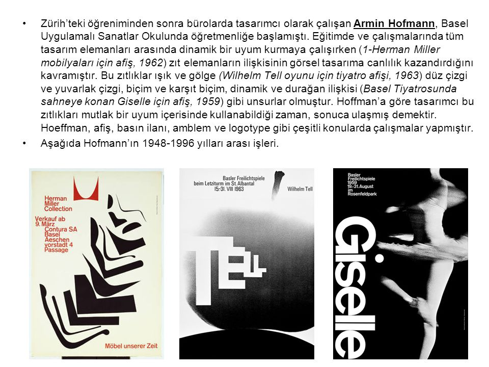 Zürih'teki öğreniminden sonra bürolarda tasarımcı olarak çalışan Armin Hofmann, Basel Uygulamalı Sanatlar Okulunda öğretmenliğe başlamıştı. Eğitimde ve çalışmalarında tüm tasarım elemanları arasında dinamik bir uyum kurmaya çalışırken (1-Herman Miller mobilyaları için afiş, 1962) zıt elemanların ilişkisinin görsel tasarıma canlılık kazandırdığını kavramıştır. Bu zıtlıklar ışık ve gölge (Wilhelm Tell oyunu için tiyatro afişi, 1963) düz çizgi ve yuvarlak çizgi, biçim ve karşıt biçim, dinamik ve durağan ilişkisi (Basel Tiyatrosunda sahneye konan Giselle için afiş, 1959) gibi unsurlar olmuştur. Hoffman'a göre tasarımcı bu zıtlıkları mutlak bir uyum içerisinde kullanabildiği zaman, sonuca ulaşmış demektir. Hoeffman, afiş, basın ilanı, amblem ve logotype gibi çeşitli konularda çalışmalar yapmıştır.