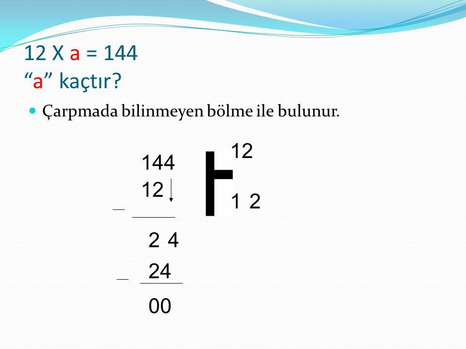 12 X a = 144 a kaçtır Çarpmada bilinmeyen bölme ile bulunur. 12 144 12 1 2 2 4 24 00