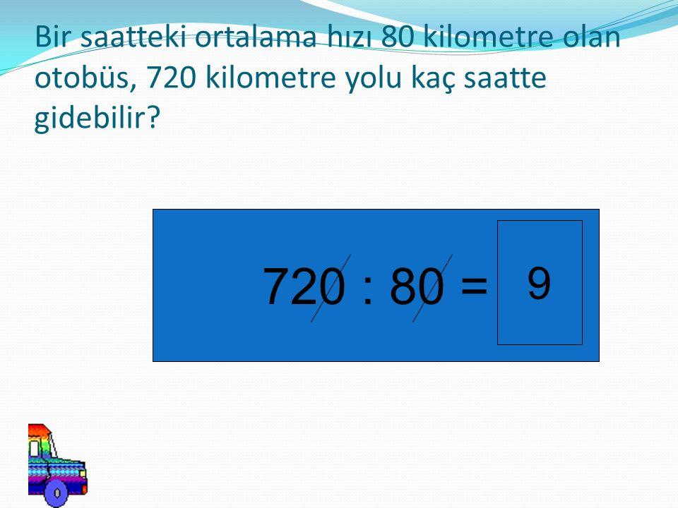 Bir saatteki ortalama hızı 80 kilometre olan otobüs, 720 kilometre yolu kaç saatte gidebilir