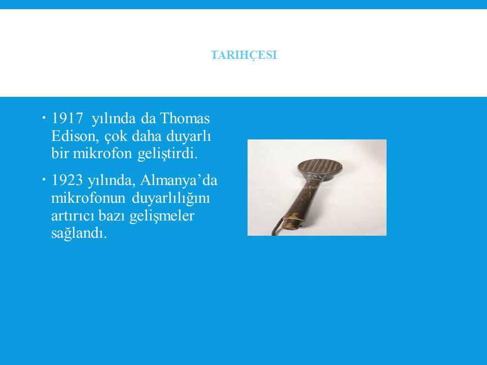 Tarihçesi 1917 yılında da Thomas Edison, çok daha duyarlı bir mikrofon geliştirdi.