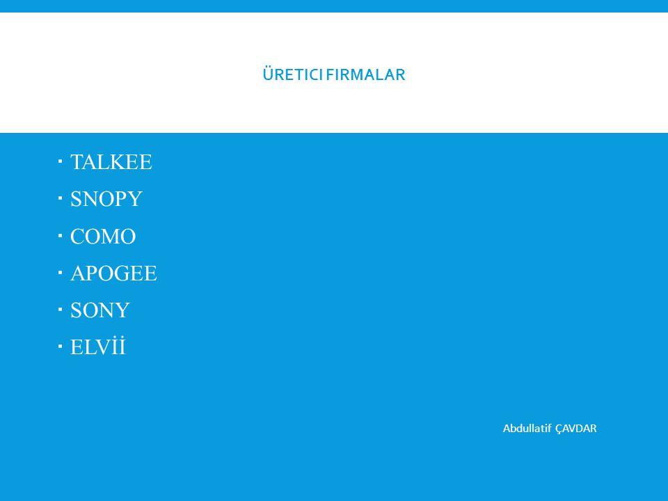 Üretici Firmalar TALKEE SNOPY COMO APOGEE SONY ELVİİ Abdullatif ÇAVDAR