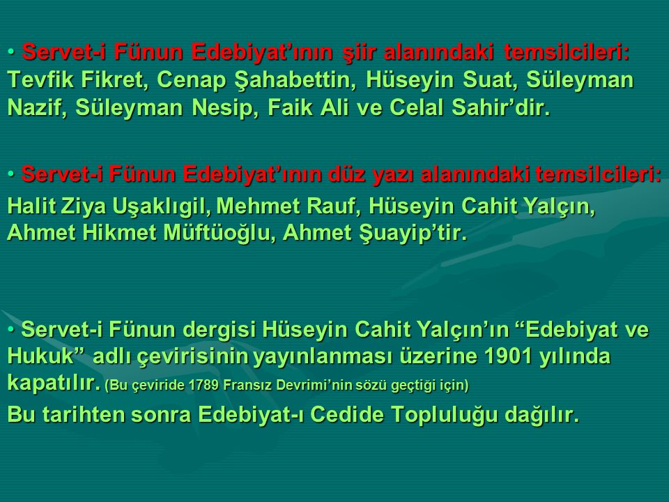 Servet-i Fünun Edebiyat'ının şiir alanındaki temsilcileri: Tevfik Fikret, Cenap Şahabettin, Hüseyin Suat, Süleyman Nazif, Süleyman Nesip, Faik Ali ve Celal Sahir'dir.