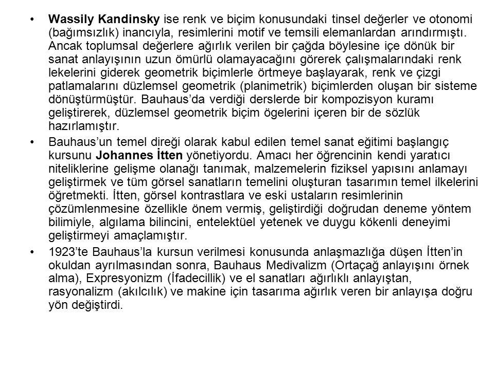 Wassily Kandinsky ise renk ve biçim konusundaki tinsel değerler ve otonomi (bağımsızlık) inancıyla, resimlerini motif ve temsili elemanlardan arındırmıştı. Ancak toplumsal değerlere ağırlık verilen bir çağda böylesine içe dönük bir sanat anlayışının uzun ömürlü olamayacağını görerek çalışmalarındaki renk lekelerini giderek geometrik biçimlerle örtmeye başlayarak, renk ve çizgi patlamalarını düzlemsel geometrik (planimetrik) biçimlerden oluşan bir sisteme dönüştürmüştür. Bauhaus'da verdiği derslerde bir kompozisyon kuramı geliştirerek, düzlemsel geometrik biçim ögelerini içeren bir de sözlük hazırlamıştır.