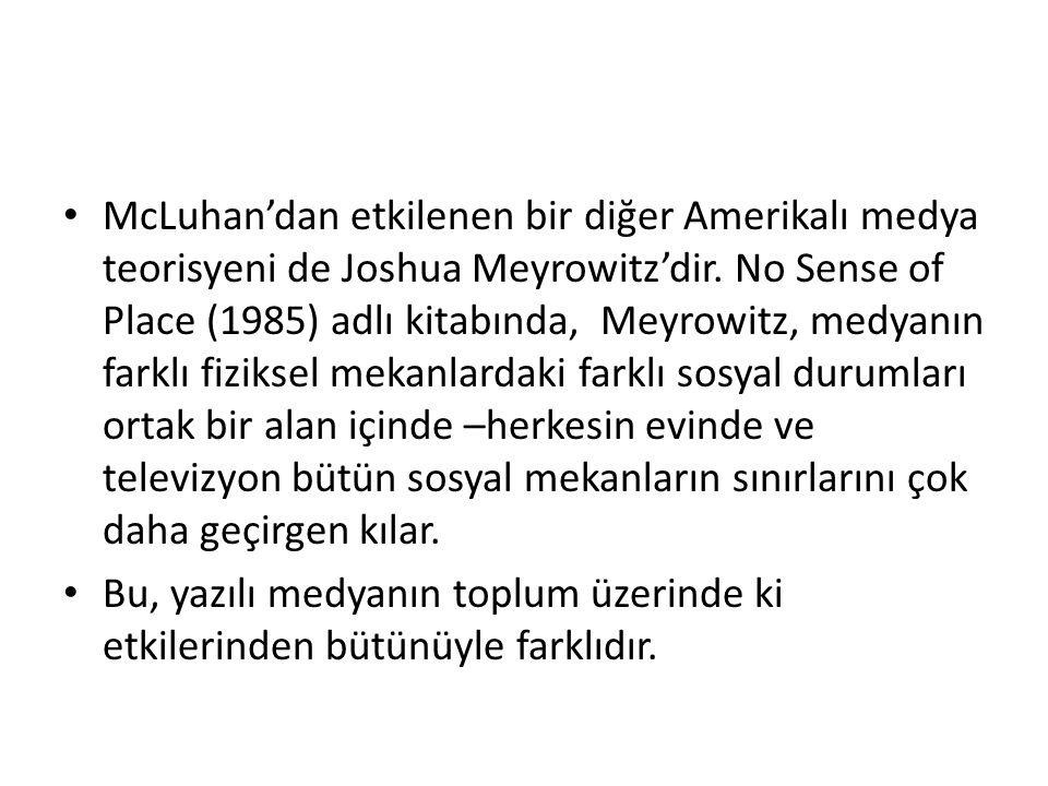 McLuhan'dan etkilenen bir diğer Amerikalı medya teorisyeni de Joshua Meyrowitz'dir. No Sense of Place (1985) adlı kitabında, Meyrowitz, medyanın farklı fiziksel mekanlardaki farklı sosyal durumları ortak bir alan içinde –herkesin evinde ve televizyon bütün sosyal mekanların sınırlarını çok daha geçirgen kılar.