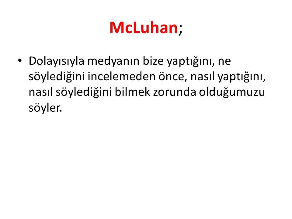 McLuhan; Dolayısıyla medyanın bize yaptığını, ne söylediğini incelemeden önce, nasıl yaptığını, nasıl söylediğini bilmek zorunda olduğumuzu söyler.