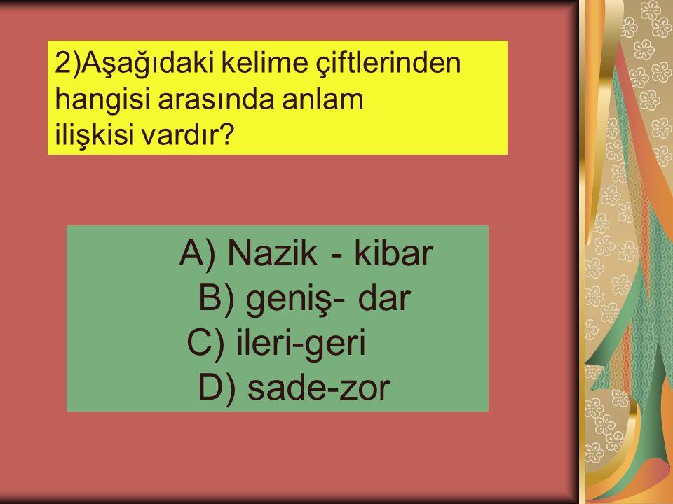 A) Nazik - kibar B) geniş- dar C) ileri-geri D) sade-zor