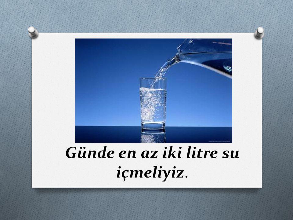 Günde en az iki litre su içmeliyiz.