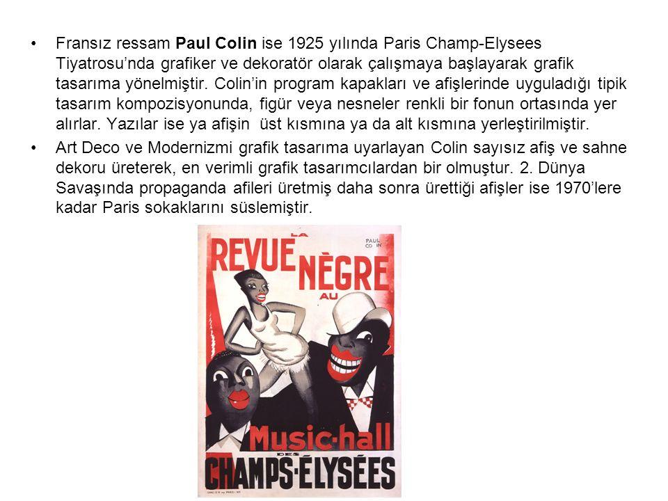 Fransız ressam Paul Colin ise 1925 yılında Paris Champ-Elysees Tiyatrosu'nda grafiker ve dekoratör olarak çalışmaya başlayarak grafik tasarıma yönelmiştir. Colin'in program kapakları ve afişlerinde uyguladığı tipik tasarım kompozisyonunda, figür veya nesneler renkli bir fonun ortasında yer alırlar. Yazılar ise ya afişin üst kısmına ya da alt kısmına yerleştirilmiştir.